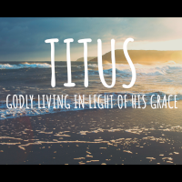 Titus - Godly Living in Light of His Grace